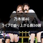 【乃木坂46】コール満載!! 絶対にライブで盛り上がる曲20選