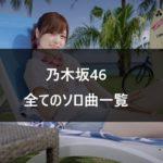 【乃木坂46】全てのソロ曲一覧と曲紹介【卒業メンバー含む】