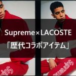 Supreme×LACOSTE 歴代コラボアイテム一覧【2017SS/2018SS/2019FW】